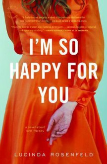 I'm So Happy for You: A novel about best friends - Lucinda Rosenfeld