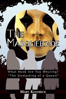 "The Masquerade: What Mask Are You Wearing? ""The Unmasking of a Queen"" - Mary Kendrick"