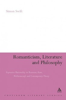 Romanticism, Literature and Philosophy: Expressive Rationality in Rousseau, Kant, Wollstonecraft and Contemporary Theory - Simon Swift