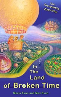 In The Land of Broken Time: The Incredible Journey - Maria Evan,Max Evan,Maria Evan,Helen Hagon