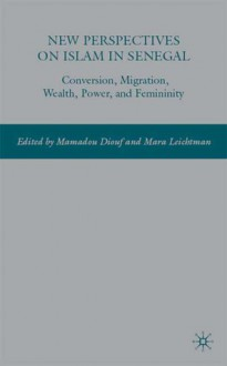 New Perspectives on Islam in Senegal: Conversion, Migration, Wealth, Power, and Femininity - Mamadou Diouf, Mamadou Diouf