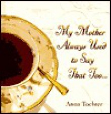 My Mother Always Used to Say That Too... - Anna Tochter