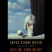 Give Me Your Heart: Tales of Mystery and Suspense - Joyce Carol Oates, Angela Brazil, Stephen R. Thorne, Susan Boyce, Rachael Warren, Parker Leventer, Fred Sullivan, Emily Woo Zeller, Matt Clevy