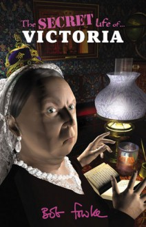 The Secret Life of Queen Victoria - Bob Fowke
