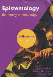 Epistemology: The Theory of Knowledge (Philosophy in Focus) - Daniel Cardinal, Gerald Jones, Jeremy W. Hayward