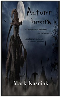 Autumn Harvest: A celebration of Halloween and the Macabre... - Mark Kasniak