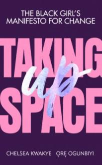 Taking Up Space - Chelsea Kwakye,Ore Ogunbiyi