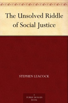 The Unsolved Riddle of Social Justice - Stephen Leacock