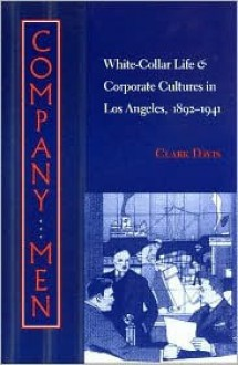 Company Men: White-Collar Life and Corporate Cultures in Los Angeles, 1892-1941 - Clark Davis