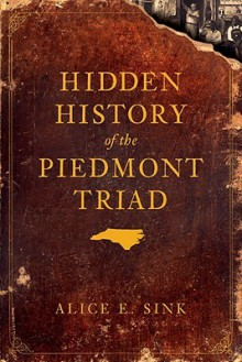 Hidden History of the Piedmont Triad (NC) - Alice E. Sink