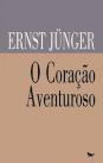 O coração aventuroso - Ernst Jünger, Ana Cristina Pontes