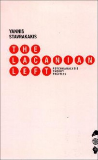 The Lacanian Left: Psychoanalysis, Theory, Politics - Yannis Stavrakakis
