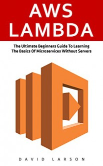 AWS Lambda: The Ultimate Beginners Guide To Learning The Basics Of Micro-services Without Servers (AWS Lambda, AWS Lambda For Beginners, Serverless Microservices) - David Larson