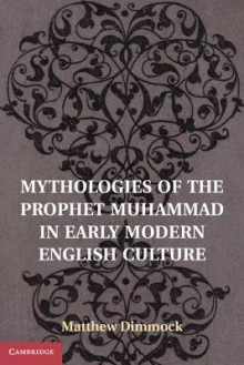 Mythologies of the Prophet Muhammad in Early Modern English Culture - Matthew Dimmock