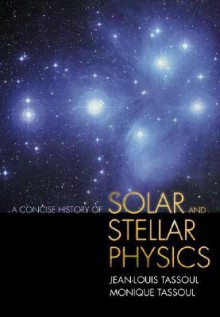 A Concise History of Solar and Stellar Physics - Jean-Louis Tassoul