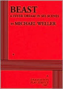 Beast: A Fever Dream in Six Scenes - Michael Weller