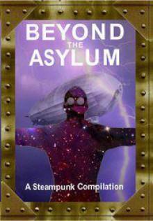 Beyond the Asylum: A steampunk compilation - Arkwright, Matt Adams, Rich Blackett, Andrea Burnet, L.M. Cooke, Ian Crichton, Matthew R. Davis, Katharine Dawson, T.J. Groome, Anthony Hart-Jones, Simon Satori Hendley, Grahame Jebb, L.C. Longo, Ben Paulson