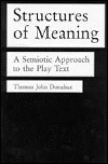 Structures of Meaning: A Semiotic Approach to the Play Text - Thomas John Donahue
