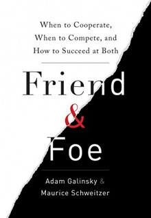Friend and Foe: When to Cooperate, When to Compete, and How to Succeed at Both - Maurice E. Schweitzer, Adam D. Galinsky