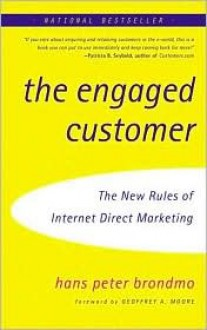 The Engaged Customer: Using the New Rules of Internet Direct Marketing to Create Profitable Customer Relationships - Hans Peter Brondmo