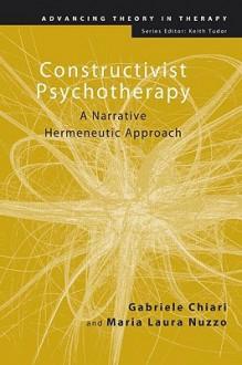 Constructivist Psychotherapy: A Narrative Hermeneutic Approach - Gabriele Chiari, Maria Laura Nuzzo