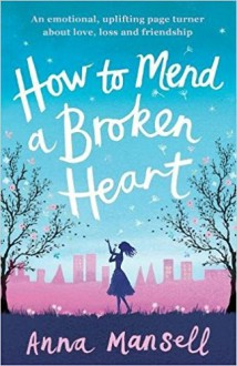 How to Mend a Broken Heart: An emotional, uplifting page turner about love, loss and friendship - Anna Mansell