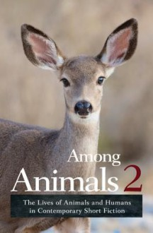 Among Animals 2: The Lives of Animals and Humans in Contemporary Short Fiction - Sascha Morrell,JoeAnn Hart,John Yunker