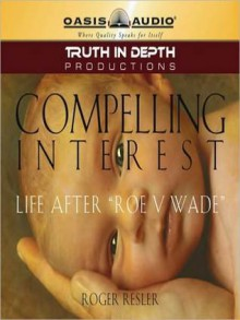 """Compelling Interest: Life After """"Roe V. Wade"""" - Roger Resler, Various"""