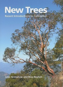 New Trees: Recent Introductions to Cultivation - John Grimshaw, Ross Bayton