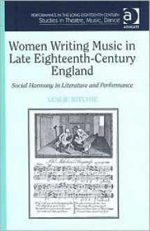 Women Writing Music in Late Eighteenth-Century England: Social Harmony in Literature and Performance - Leslie Ritchie
