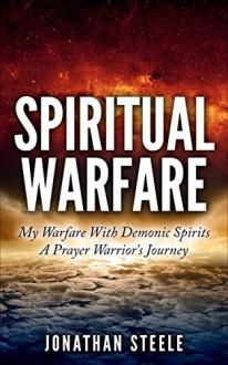 Spiritual Warfare: My Warfare With Demonic Spirits: A Prayer Warrior's Journey (Spiritual Warfare Books) - Jonathan Steele