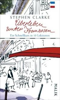 Überleben unter Franzosen: Ein Schnellkurs in zehn Lektionen - Stephen Clarke, Gerlinde Schermer-Rauwolf, Thomas Wollermann