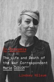 In Extremis: The Life and Death of the War Correspondent Marie Colvin - Lindsey Hilsum