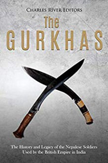 The Gurkhas: The History and Legacy of the Nepalese Soldiers Used by the British Empire in India - Charles River Editors