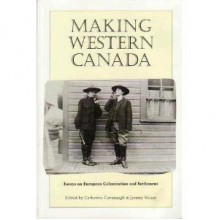 Making Western Canada: Essays on European Colonization and Settlement - Catherine Cavanaugh