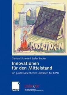 Innovationen Fur Den Mittelstand: Ein Prozessorientierter Leitfaden Fur Kmu - Gerhard Schewe