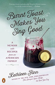 Burnt Toast Makes You Sing Good: A Memoir with Recipes from an American Family - Kathleen Flinn