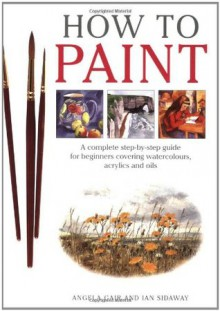 How To Paint: A Complete Step-by-Step Guide for Beginners Covering Watercolors, Acrylics and Oils - Angela Gair, Ian Sidaway