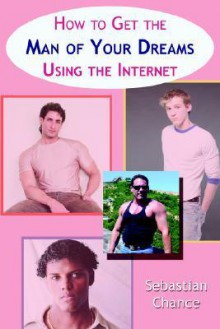 How to Get the Man of Your Dreams Using the Internet - Sebastian Chance