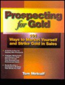 Prospecting for Gold: 101 Ways to Market Yourself and Strike Gold in Sales - Thomas Metcalf