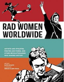 Rad Women Worldwide: Artists and Athletes, Pirates and Punks, and Other Revolutionaries Who Shaped History - Kate Schatz, Miriam Klein Stahl