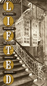 Lifted: A Cultural History of the Elevator - Andreas Bernard