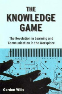 The Knowledge Game: The Revolution in Learning and Communication in the Workplace - Gordon Wills