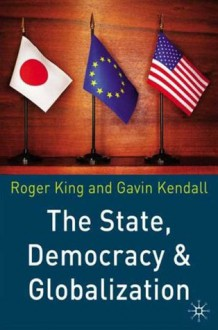 The State, Democracy and Globalization - Roger King, Gavin Kendall