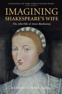 Imagining Shakespeare's Wife: The Afterlife of Anne Hathaway - Katherine West Scheil