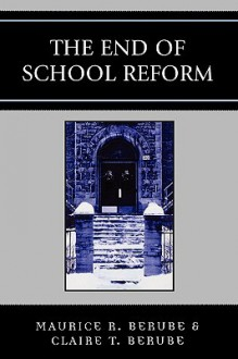 The End of School Reform - Maurice R. Berube, Clair Berube