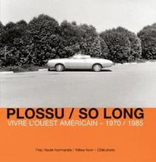 Plossu/So Long: Vivre L'Ouest Americain - 1970/1985 - Charles-Arthur Boyer, Lewis Baltz