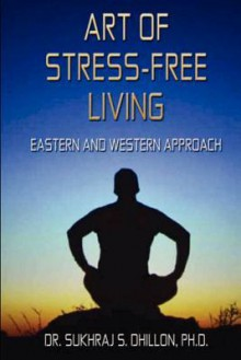 Art of Stress-free Living: Eastern and Western Approach - Sukhraj S. Dhillon