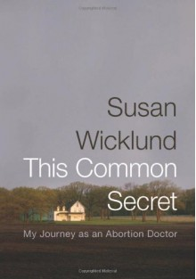 This Common Secret: My Journey as an Abortion Doctor - Susan Wicklund, Alex Kesselheim