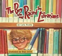 The Boy Who Was Raised by Librarians - Carla Morris, Brad Sneed
